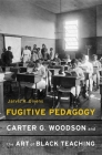 Fugitive Pedagogy: Carter G. Woodson and the Art of Black Teaching Cover Image