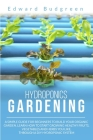 Hydroponics Gardening: A Simple Guide For Beginners To Build Your Organic Garden. Learn How To Start Growing Healthy Fruits, Vegetables And H Cover Image