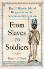 From Slaves to Soldiers: The 1st Rhode Island Regiment in the American Revolution Cover Image