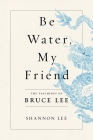 Be Water, My Friend: The Teachings of Bruce Lee Cover Image