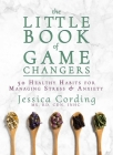 The Little Book of Game Changers: 50 Healthy Habits for Managing Stress & Anxiety Cover Image