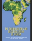 The Colonization and Decolonization of Africa: The History and Legacy of European Imperialism across the African Continent Cover Image