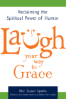 Laugh Your Way to Grace: Reclaiming the Spiritual Power of Humor Cover Image