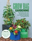 Grow Bag Gardening: The Revolutionary Way to Grow Bountiful Vegetables, Herbs, Fruits, and Flowers in Lightweight, Eco-friendly Fabric Pots - Perfect For: Porches, Patios, Decks, Urban Gardens, Balconies & Rooftops. Grow Anywhere! Cover Image