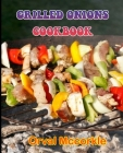 Grilled Onions Cookbook: 150 recipe Delicious and Easy The Ultimate Practical Guide Easy bakes Recipes From Around The World grilled onions coo Cover Image