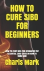 How to Cure Sibo for Beginners: How to Cure Sibo for Beginners: The Essantial Care Guide on How to Cure Sibo Cover Image