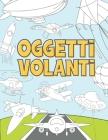 Oggetti Volanti: Libro da Colorare per Bambini 3-9 Anni - Aerei, Droni, Mongolfiere, Razzi, Navi Spaziali, Zeppelin e altro Ancora Cover Image