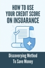 How To Use Your Credit Score On Insuarance: Discoverying Method To Save Money: How To Use Your Credit Score Cover Image
