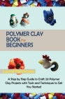 Polymer Clay Book for Beginners: A Step by Step Guide to Craft 20 Polymer Clay Projects with Tools and Techniques to Get You Started Cover Image