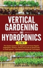 Vertical Gardening and Hydroponics: 2 Books in 1: The Easiest System for Beginners to Grow Organic Vegetables, Flowers, Herbs and Fruits at Home Even Cover Image