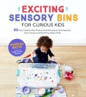 Exciting Sensory Bins for Curious Kids: 60 Easy Creative Play Projects That Boost Brain Development, Calm Anxiety and Build Fine Motor Skills Cover Image