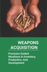 Weapons Acquisition: Precision Guided Munitions In Inventory, Production, And Development: Defence Advanced Research Projects Agency Cover Image