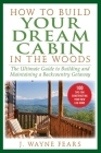 How to Build Your Dream Cabin in the Woods: The Ultimate Guide to Building and Maintaining a Backcountry Getaway Cover Image