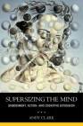 Supersizing the Mind: Embodiment, Action, and Cognitive Extension (Philosophy of Mind) Cover Image