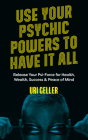 Use Your Psychic Powers to Have It All: Release Your Psi-Force for Health, Wealth, Success & Peace of Mind Cover Image