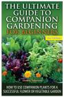 The Ultimate Guide to Companion Gardening for Beginners: How to Use Companion Plants for a Successful Flower or Vegetable Garden Cover Image