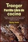 Traeger Parrilla Libro de cocina: Conviértase en un maestro de la parrilla con su parrilla Traeger de última generación y más Cover Image