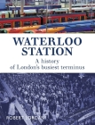 Waterloo Station: A History of London's busiest terminus Cover Image