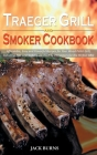 Traeger Grill and Smoker Cookbook: Affordable, Easy and Flavorful Recipes for Your Wood Pellet Grill, Including Tips and Techniques Used by Pitmasters Cover Image