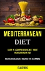 Mediterranean Diet: Learn in a Comprehensive Way About Mediterranean Diet (Mediterranean Diet Recipes for Beginners) Cover Image