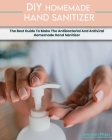 Homemade Hand Sanitizer: The Best Guide To Make The Antibacterial And Antiviral Homemade Hand Sanitizer Cover Image