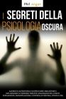 I Segreti della Psicologia Oscura: Aumenta l'Autostima e Scopri Come Analizzare e Influenzare le Persone Tramite Linguaggio del Corpo, Persuasione, Ma Cover Image