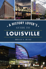 A History Lover's Guide to Louisville (History & Guide) Cover Image