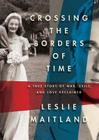 Crossing the Borders of Time: A True Story of War, Exile, and a Love Reclaimed Cover Image