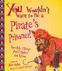 You Wouldn't Want to Be a Pirate's Prisoner!: Horrible Things You'd Rather Not Know Cover Image