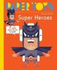 Paper Toys: Super Heroes: 11 Paper Super Heroes to Build Cover Image