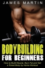 Bodybuilding for Beginners: How to Build Muscle, Burn Fat and Get a Toned Body by Home Workout Cover Image