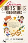 German Short Stories for Beginners: 25 Short Stories To Improve Your Vocabulary and Conversation skills.A Fun Way To Learn The German Language and Tra Cover Image