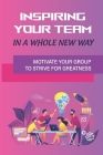 Inspiring Your Team In A Whole New Way: Motivate Your Group To Strive For Greatness: Get Fast Results From Project Teams Cover Image
