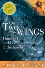 On Two Wings: Humble Faith and Common Sense at the American Founding Cover Image