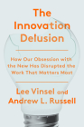 The Innovation Delusion: How Our Obsession with the New Has Disrupted the Work That Matters Most Cover Image