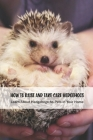 How To Raise and Take Care Hedgehogs: Learn About Hedgehogs As Pets in Your Home: The Ultimate Book about Hedgehogs Cover Image