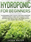 Hydroponics for Beginners: The beginners guide to building your own hydroponic garden system at home. How to Quickly Start Growing Vegetables, Fr Cover Image