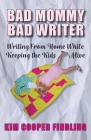 Bad Mommy Bad Writer: Writing From Home While Keeping the Kids Alive Cover Image