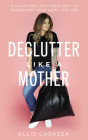 Declutter Like a Mother: A Guilt-Free, No-Stress Way to Transform Your Home and Your Life Cover Image