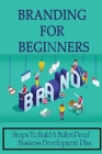 Branding For Beginners: Steps To Build A Bullet-Proof Business Development Plan: Branding Techniques Cover Image