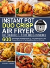 Instant Pot Duo Crisp Air Fryer Cookbook: 600 Delicious and Affordable Recipes for Your Instant Pot Duo Crisp Pressure Cooker to Air Fry, Roast, Bakes Cover Image