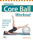 Ultimate Core Ball Workout: Strengthening and Sculpting Exercises with Over 200 Step-by-Step Photos Cover Image