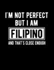 I'm Not Perfect But I Am Filipino And That's Close Enough: Funny Filipino Notebook Heritage Gifts 100 Page Notebook 8.5x11 Cover Image