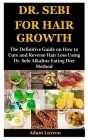 Dr. Sebi for Hair Growth: The Definitive Guide on How to Cure and Reverse Hair Loss Using Dr. Sebi Alkaline Eating Diet Method Cover Image