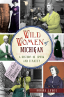 Wild Women of Michigan: A History of Spunk and Tenacity Cover Image