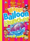 Make Your Own Water Balloon Launcher (Make Your Own Fun) Cover Image