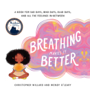 Breathing Makes It Better: A Book for Sad Days, Mad Days, Glad Days, and All the Feelings In-Between Cover Image