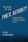 The Rise of the Public Authority: Statebuilding and Economic Development in Twentieth-Century America Cover Image