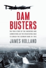 Dam Busters: The True Story of the Inventors and Airmen Who Led the Devastating Raid to Smash the German Dams in 1943 Cover Image