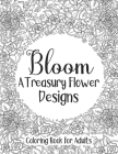 Bloom A Treasury Flower Designs Coloring Book For Adults: A Perfect Relaxation Mandala Coloring Book For Adults Moms Women - Cool Floral Anti Depressi Cover Image